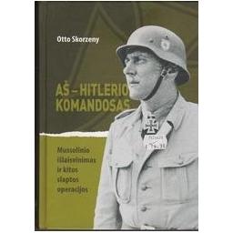 Aš – Hitlerio komandosas: Mussolinio išlaisvinimas ir kitos slaptos operacijos/ Skorzeny O.