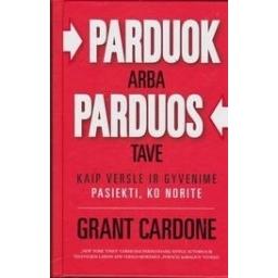 Parduok arba parduos TAVE. Kaip versle ir gyvenime pasiekti, ko norite/ Cardone G.