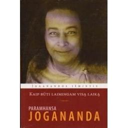 Kaip būti laimingam visą laiką/ Jogananda Paramhansa