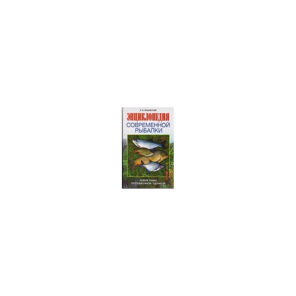 Энциклопедия современной рыбалки. Ловля рыбы поплавочной удочкой/ Яншевский А.