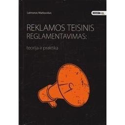 Reklamos teisinis reglamentavimas: teorija ir praktika/ Markauskas L.