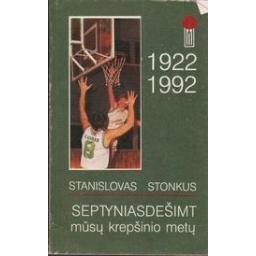 Septyniasdešimt mūsų krepšinio metų 1922-1992/ Stonkus S.
