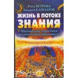Жизнь в потоке знания. Шаманские практики целительного равновесия/ Ветрова P., Кайнаров A.