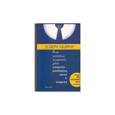 Kaip pasitelkus pasąmonės galias sustiprinti pasitikėjimą savimi ir savigarbą/ Murphy J.