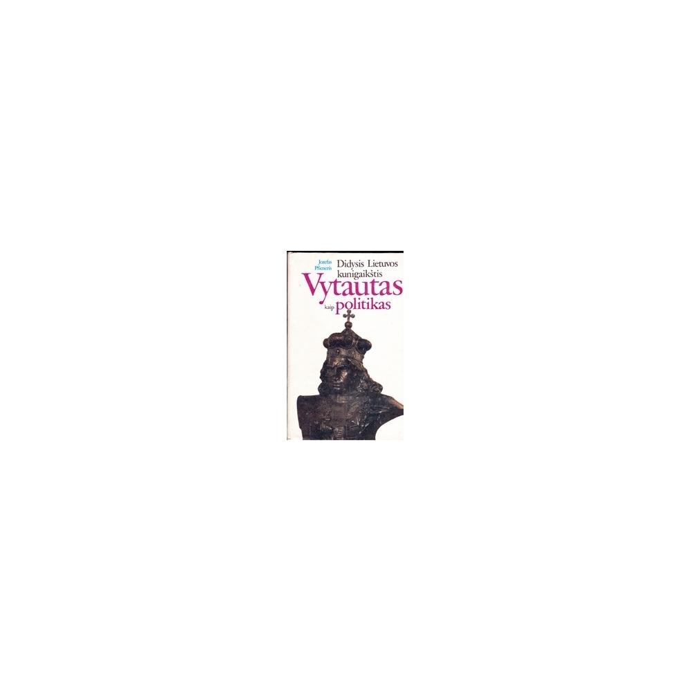 Didysis Lietuvos kunigaikštis Vytautas kaip politikas/ Pficneris J.