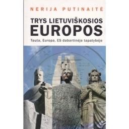 Trys lietuviškosios Europos. Tauta, Europa, ES dabartinėje tapatybėje/ Putinaitė N.