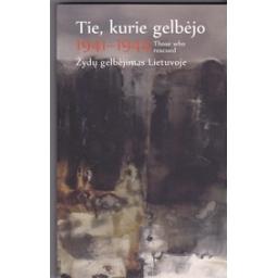 Tie, kurie gelbėjo / Those who rescued. 1941–1944. Žydų gelbėjimas Lietuvoje/ Burauskaitė T.