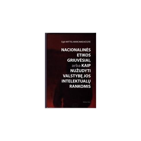 Nacionalinės etikos griuvėsiai, arba kaip nužudyti valstybę/ Wittig-Marcinkevičiūtė E.